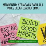 Membentuk Kebiasaan Baru ala James Clear (bagian lima)