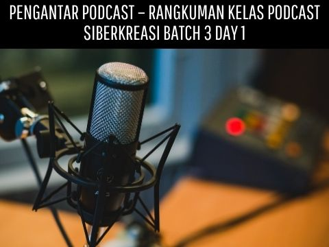 Pengantar Podcast – Rangkuman Kelas Podcast Siberkreasi Batch 3 Day 1